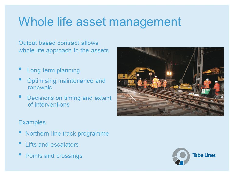 Whole life asset management Output based contract allows whole life approach to the assets Long term planning Optimising maintenance and renewals Deci
