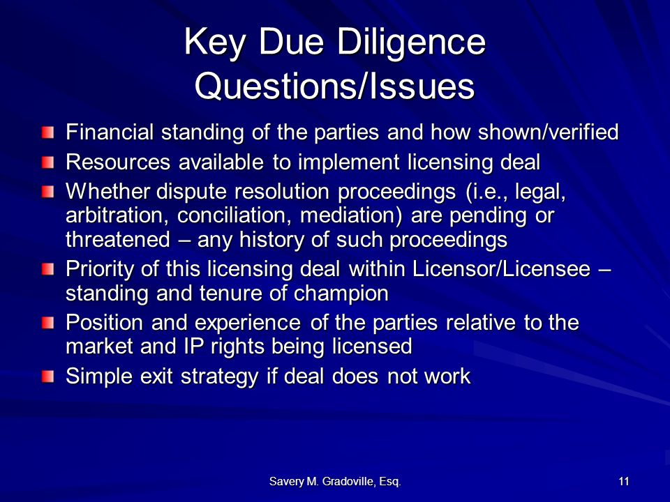 Savery M. Gradoville, Esq. 11 Key Due Diligence Questions/Issues Financial standing of the parties and how shown/verified Resources available to imple