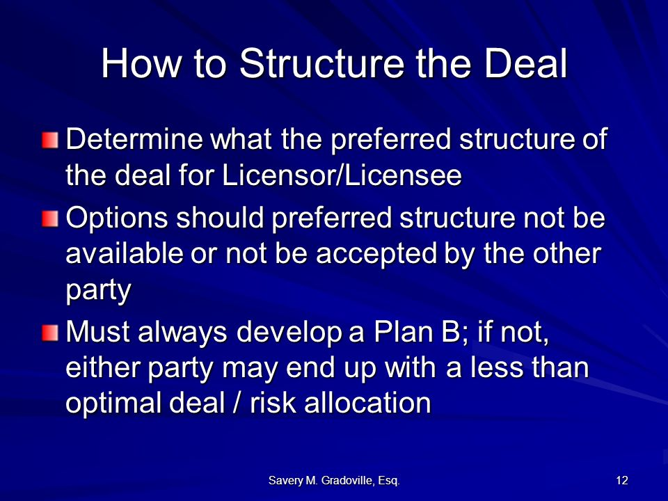 Savery M. Gradoville, Esq. 12 How to Structure the Deal Determine what the preferred structure of the deal for Licensor/Licensee Options should prefer