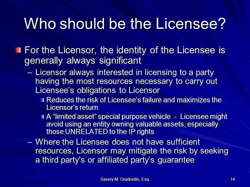 Savery M. Gradoville, Esq. 14 Who should be the Licensee? For the Licensor, the identity of the Licensee is generally always significant –Licensor alw