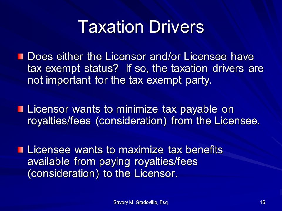 Savery M. Gradoville, Esq. 16 Taxation Drivers Does either the Licensor and/or Licensee have tax exempt status? If so, the taxation drivers are not im