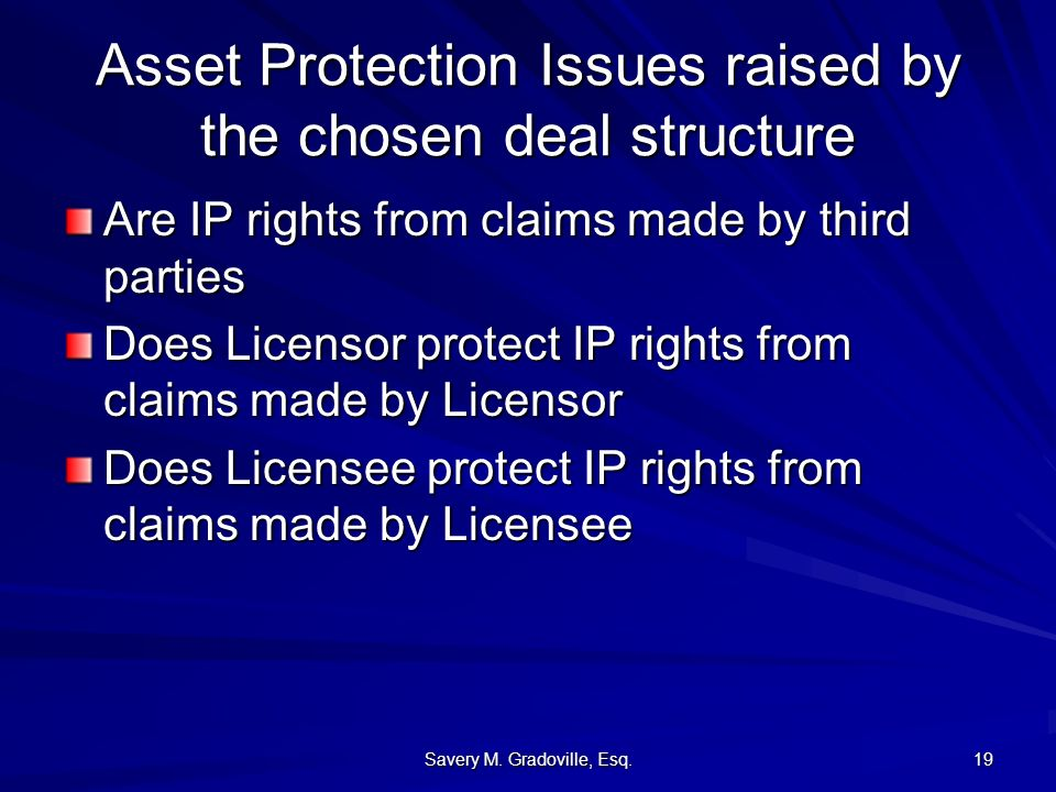 Savery M. Gradoville, Esq. 19 Asset Protection Issues raised by the chosen deal structure Are IP rights from claims made by third parties Does Licenso