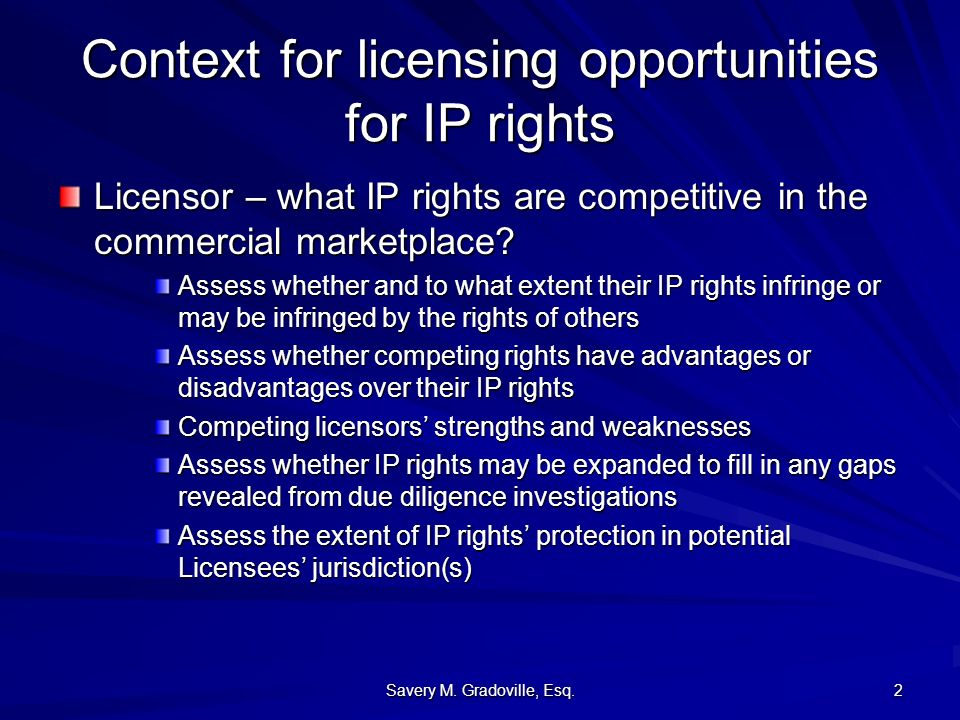 Savery M. Gradoville, Esq. 2 Context for licensing opportunities for IP rights Licensor – what IP rights are competitive in the commercial marketplace