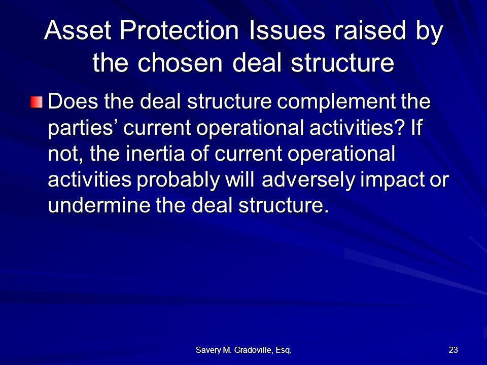 Savery M. Gradoville, Esq. 23 Asset Protection Issues raised by the chosen deal structure Does the deal structure complement the parties current opera