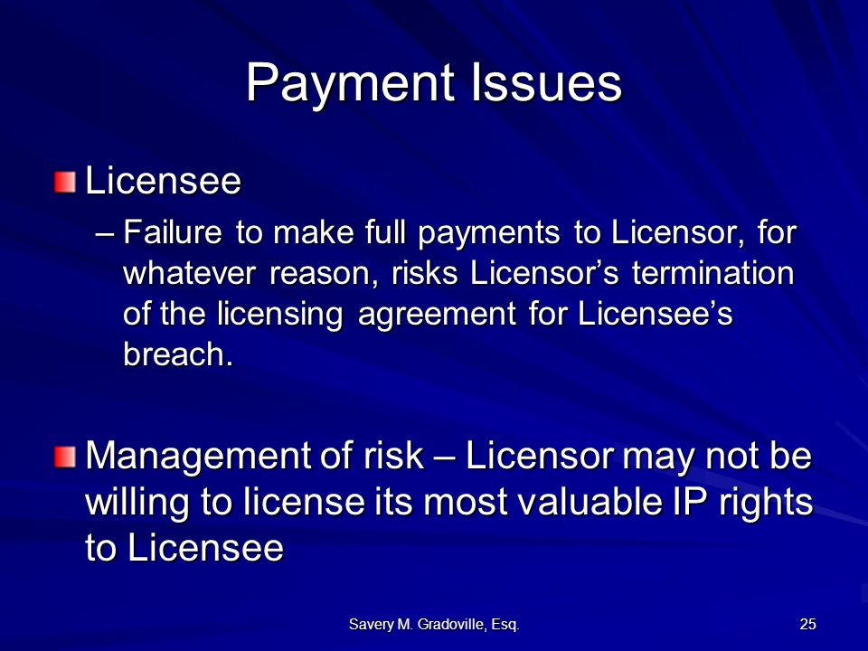 Savery M. Gradoville, Esq. 25 Payment Issues Licensee –Failure to make full payments to Licensor, for whatever reason, risks Licensors termination of