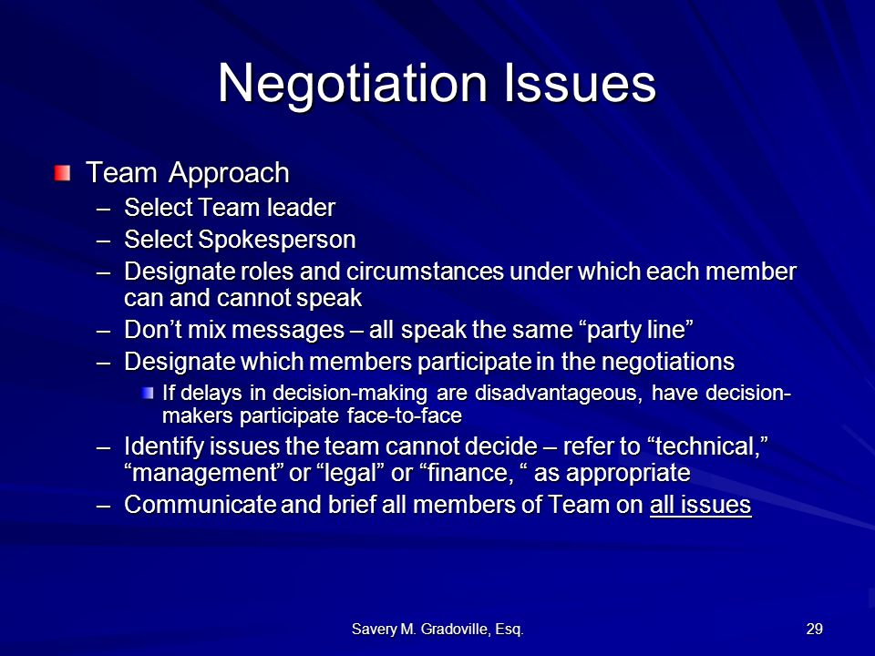 Savery M. Gradoville, Esq. 29 Negotiation Issues Team Approach –Select Team leader –Select Spokesperson –Designate roles and circumstances under which