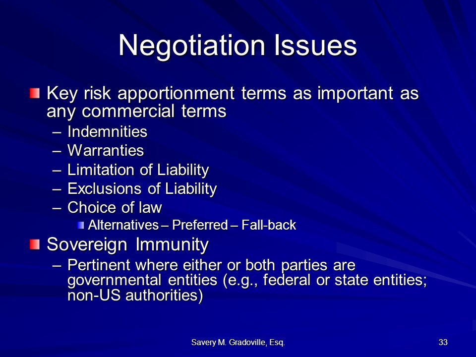 Savery M. Gradoville, Esq. 33 Negotiation Issues Key risk apportionment terms as important as any commercial terms –Indemnities –Warranties –Limitatio