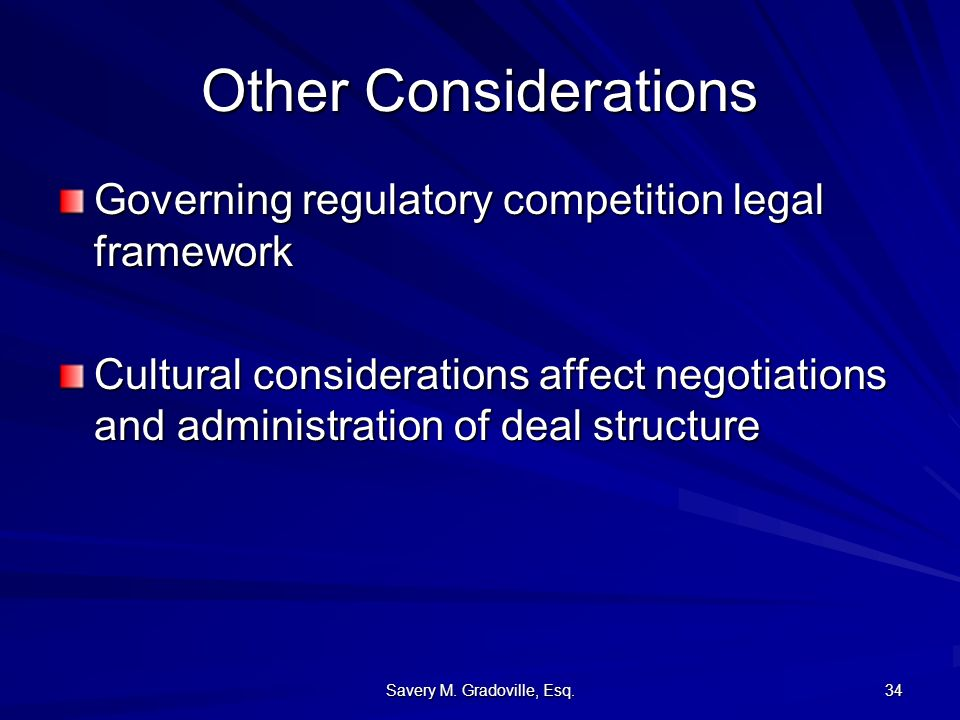 Savery M. Gradoville, Esq. 34 Other Considerations Governing regulatory competition legal framework Cultural considerations affect negotiations and ad