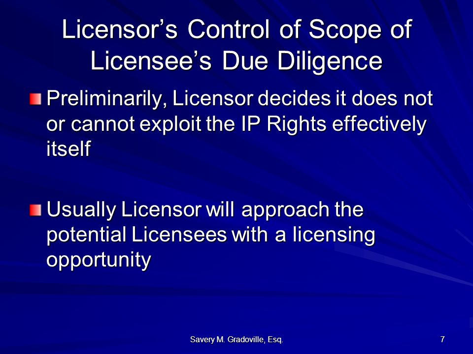 Savery M. Gradoville, Esq. 7 Licensors Control of Scope of Licensees Due Diligence Preliminarily, Licensor decides it does not or cannot exploit the I