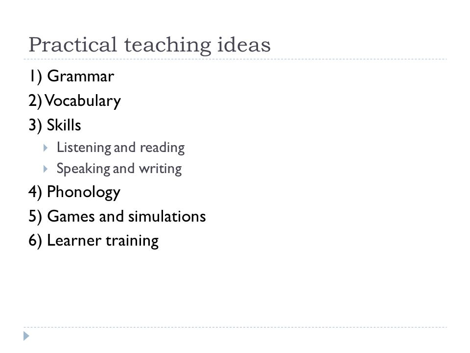 Practical teaching ideas 1) Grammar 2) Vocabulary 3) Skills Listening and reading Speaking and writing 4) Phonology 5) Games and simulations 6) Learner training