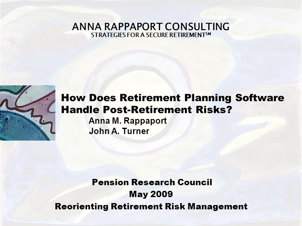 ANNA RAPPAPORT CONSULTING STRATEGIES FOR A SECURE RETIREMENT SM How Does Retirement Planning Software Handle Post-Retirement Risks.