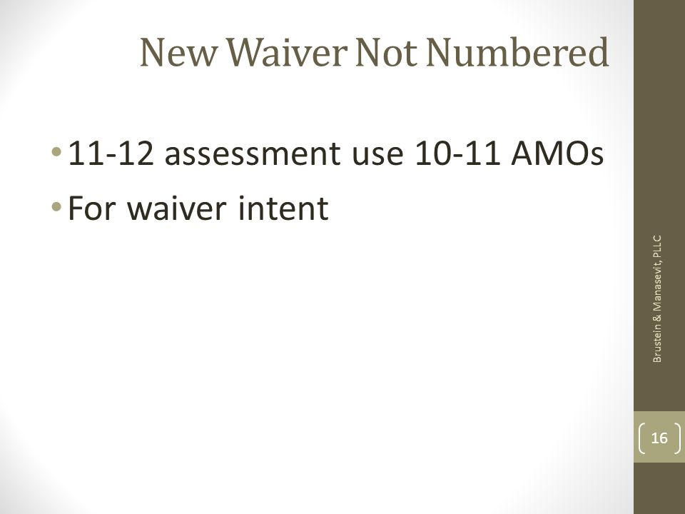 New Waiver Not Numbered 11-12 assessment use 10-11 AMOs For waiver intent Brustein & Manasevit, PLLC 16