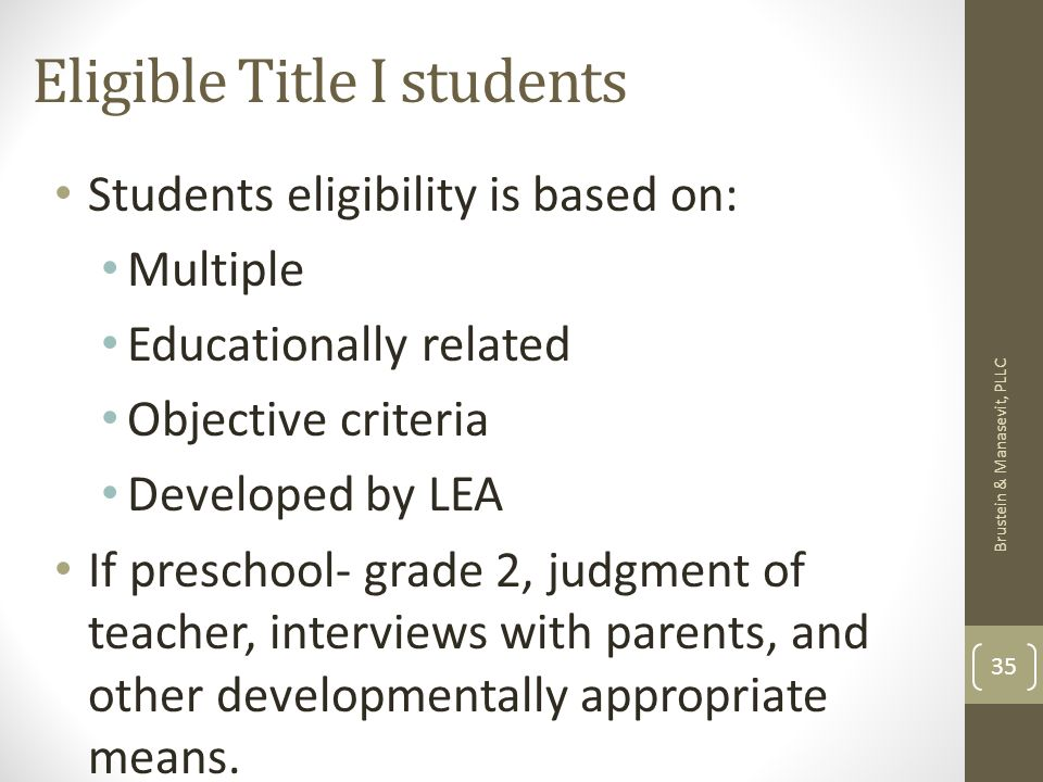 Eligible Title I students Students eligibility is based on: Multiple Educationally related Objective criteria Developed by LEA If preschool- grade 2, judgment of teacher, interviews with parents, and other developmentally appropriate means.