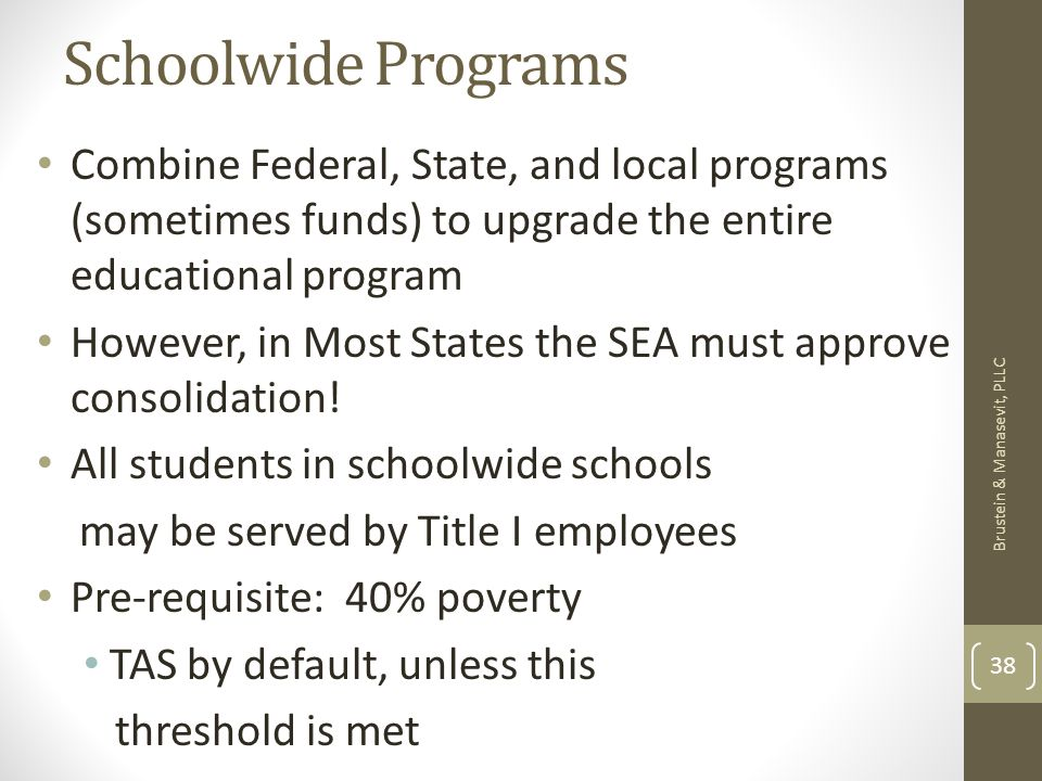Schoolwide Programs Combine Federal, State, and local programs (sometimes funds) to upgrade the entire educational program However, in Most States the SEA must approve consolidation.