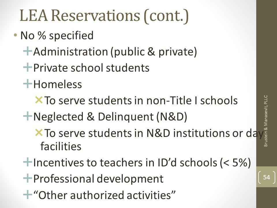 LEA Reservations (cont.) No % specified Administration (public & private) Private school students Homeless To serve students in non-Title I schools Neglected & Delinquent (N&D) To serve students in N&D institutions or day facilities Incentives to teachers in IDd schools (< 5%) Professional development Other authorized activities Brustein & Manasevit, PLLC 54