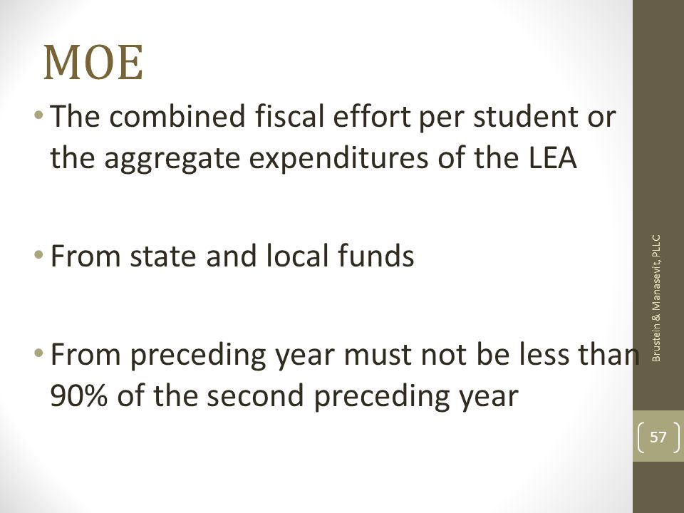 MOE The combined fiscal effort per student or the aggregate expenditures of the LEA From state and local funds From preceding year must not be less than 90% of the second preceding year Brustein & Manasevit, PLLC 57