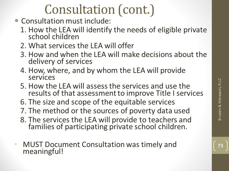 Consultation (cont.) Consultation must include: 1.How the LEA will identify the needs of eligible private school children 2.What services the LEA will offer 3.How and when the LEA will make decisions about the delivery of services 4.How, where, and by whom the LEA will provide services 5.How the LEA will assess the services and use the results of that assessment to improve Title I services 6.The size and scope of the equitable services 7.The method or the sources of poverty data used 8.The services the LEA will provide to teachers and families of participating private school children.