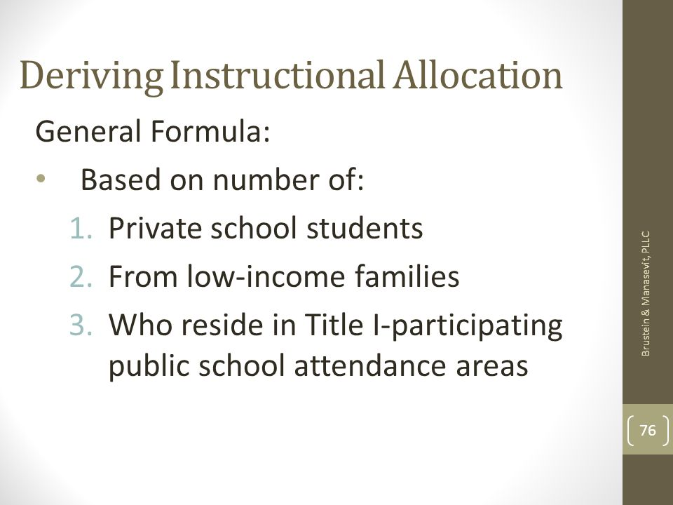 Deriving Instructional Allocation General Formula: Based on number of: 1.Private school students 2.From low-income families 3.Who reside in Title I-participating public school attendance areas Brustein & Manasevit, PLLC 76