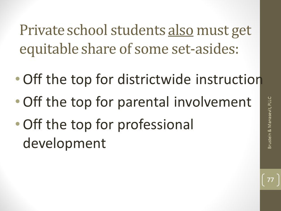 Private school students also must get equitable share of some set-asides: Off the top for districtwide instruction Off the top for parental involvement Off the top for professional development Brustein & Manasevit, PLLC 77