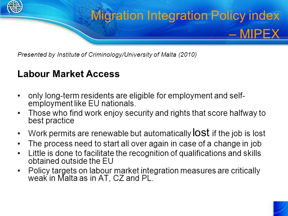 Migration Integration Policy index – MIPEX Presented by Institute of Criminology/University of Malta (2010) Labour Market Access only long-term residents are eligible for employment and self- employment like EU nationals.
