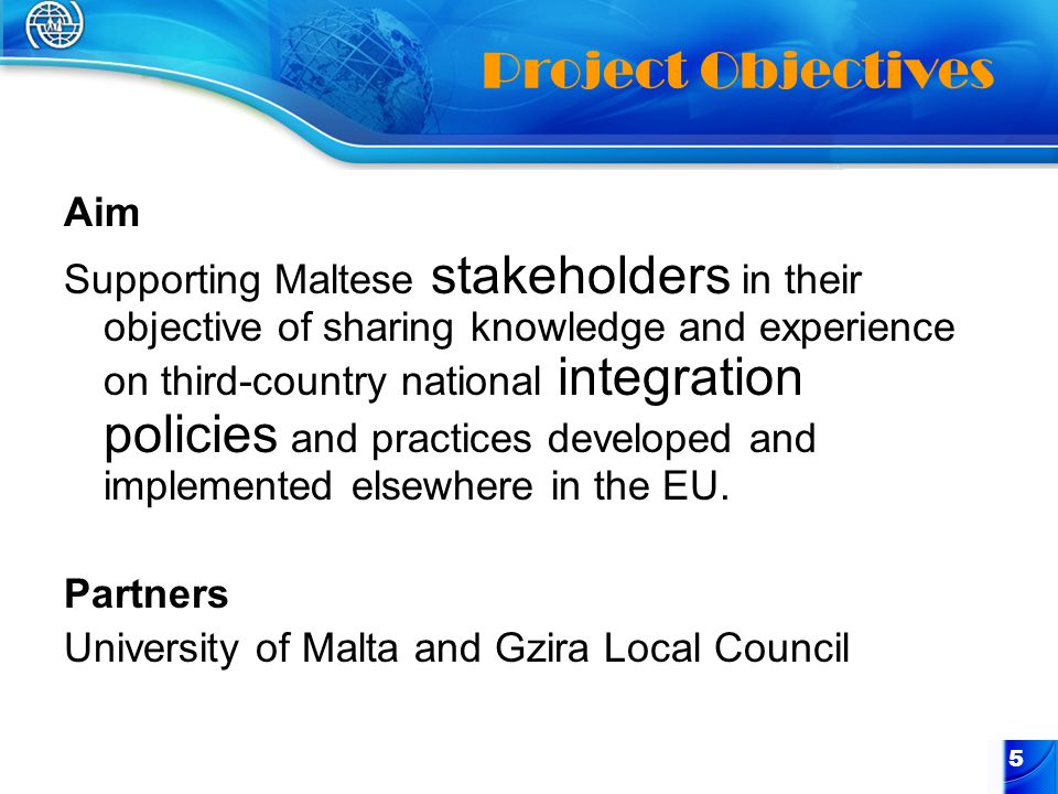 5 Project Objectives Aim Supporting Maltese stakeholders in their objective of sharing knowledge and experience on third-country national integration policies and practices developed and implemented elsewhere in the EU.