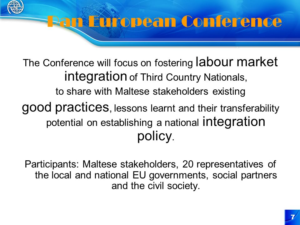 7 Pan European Conference The Conference will focus on fostering labour market integration of Third Country Nationals, to share with Maltese stakeholders existing good practices, lessons learnt and their transferability potential on establishing a national integration policy.