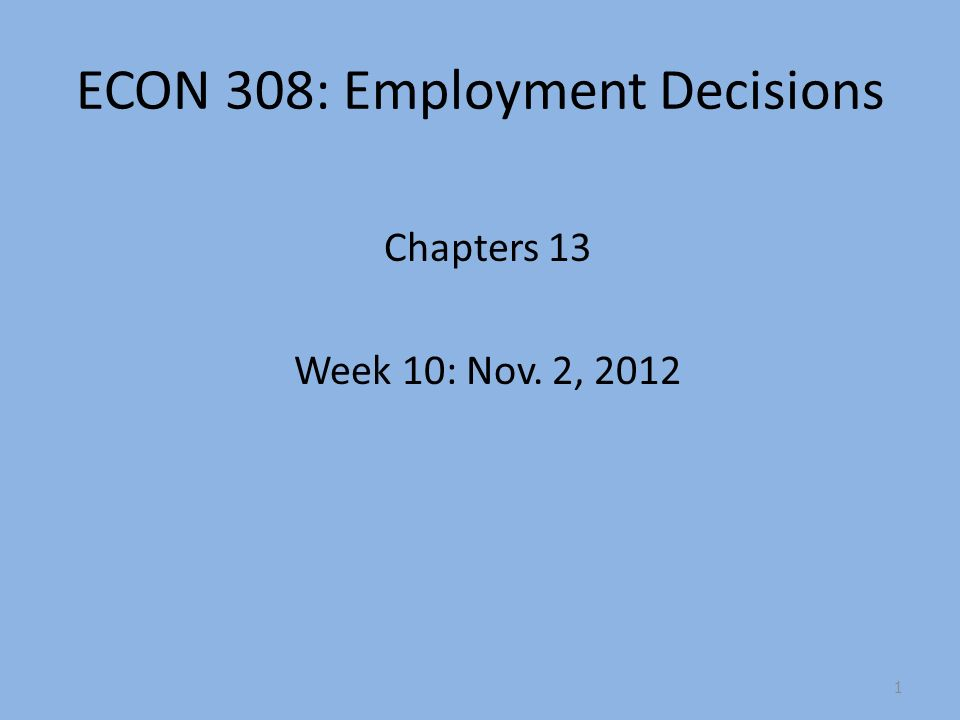 ECON 308: Employment Decisions Chapters 13 Week 10: Nov. 2, 2012 1