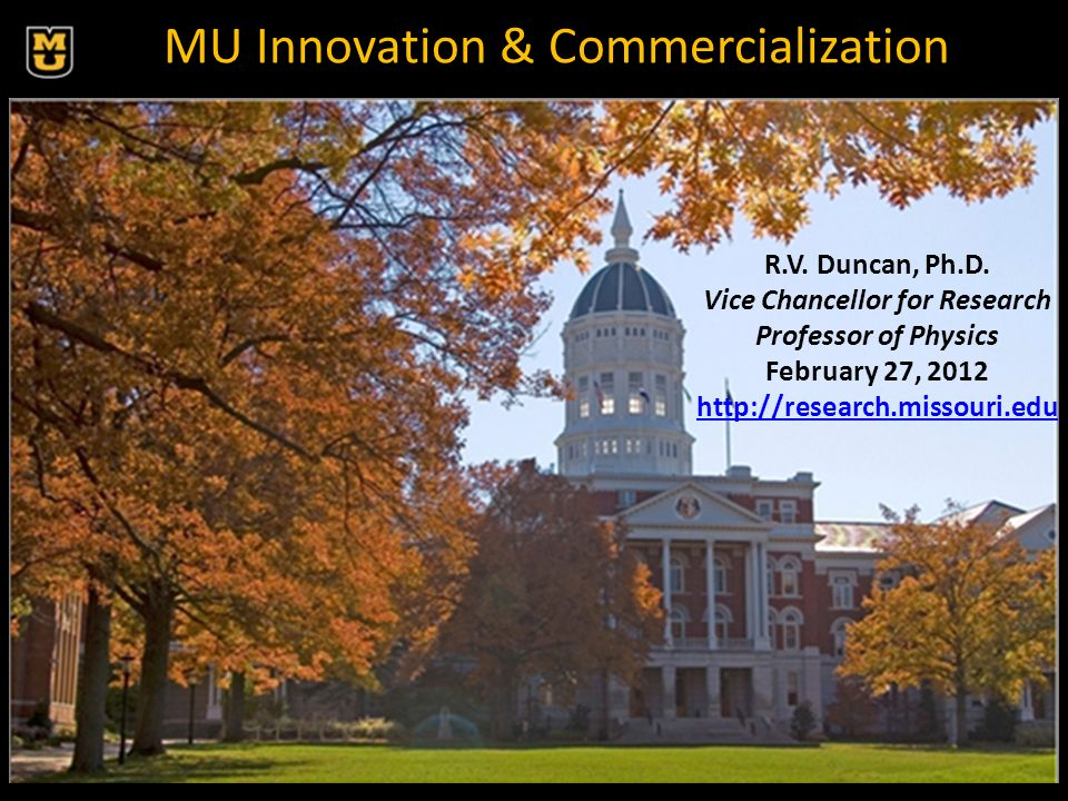 MU Innovation & Commercialization R.V. Duncan, Ph.D. Vice Chancellor for Research Professor of Physics February 27, 2012 http://research.missouri.edu