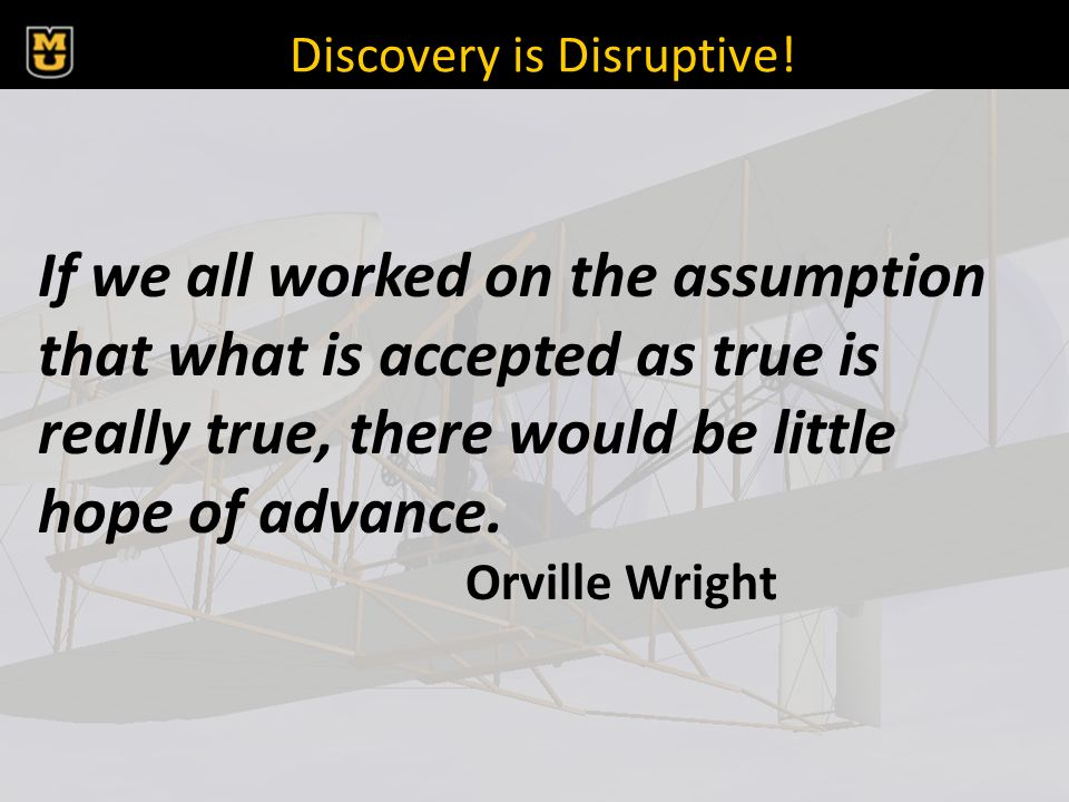 Discovery is Disruptive! If we all worked on the assumption that what is accepted as true is really true, there would be little hope of advance. Orvil