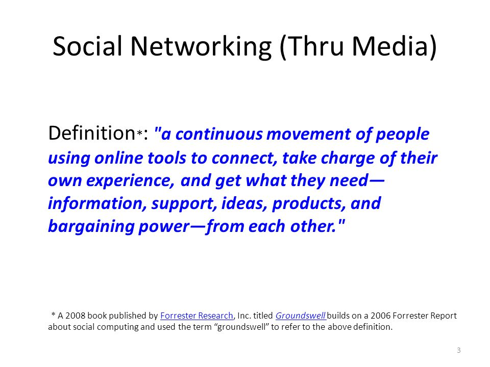 Social Networking (Thru Media) Definition * : a continuous movement of people using online tools to connect, take charge of their own experience, and get what they need information, support, ideas, products, and bargaining powerfrom each other. * A 2008 book published by Forrester Research, Inc.