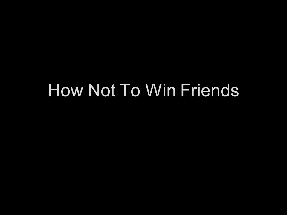 How Not To Win Friends