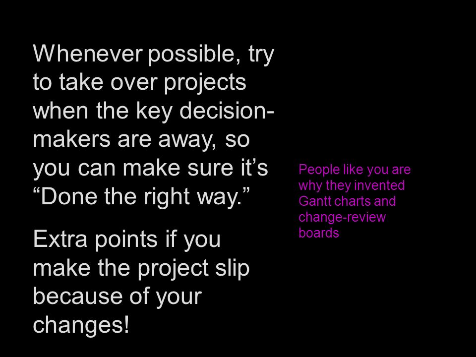 Whenever possible, try to take over projects when the key decision- makers are away, so you can make sure its Done the right way. Extra points if you