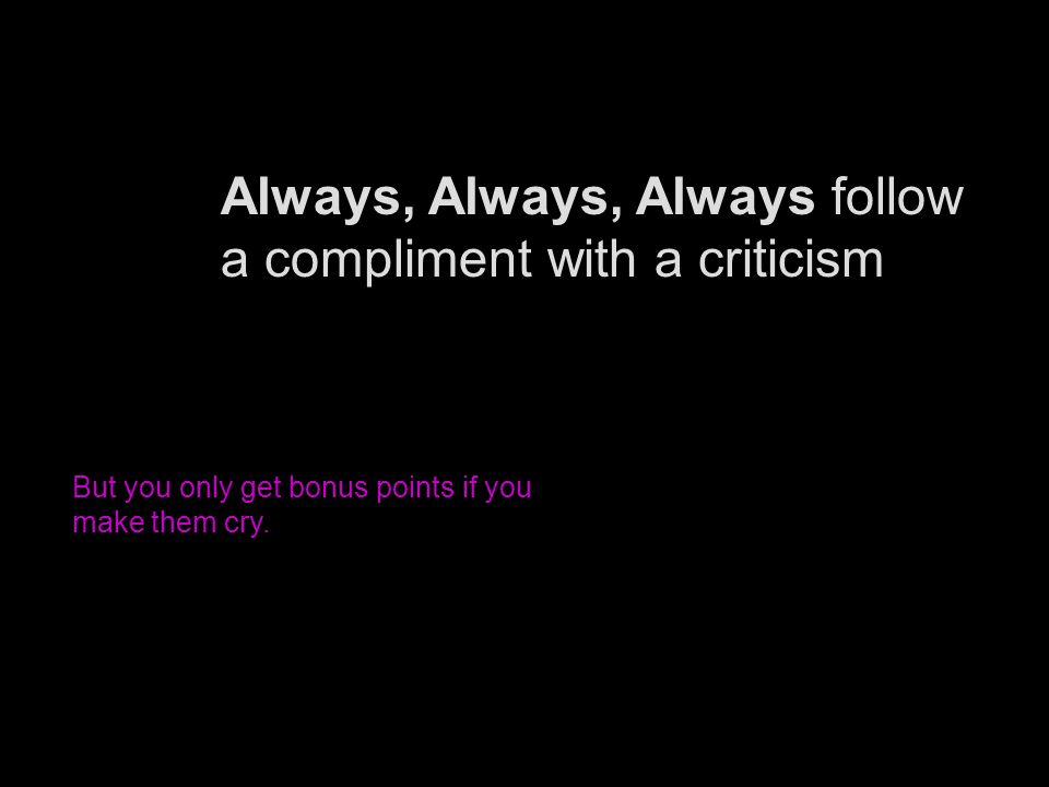 Always, Always, Always follow a compliment with a criticism But you only get bonus points if you make them cry.