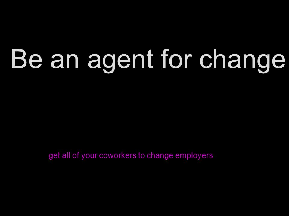 Be an agent for change get all of your coworkers to change employers