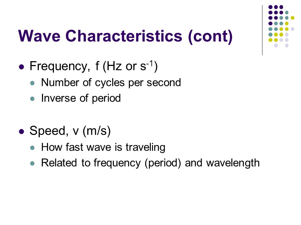 Wave Characteristics (cont) Frequency, f (Hz or s -1 ) Number of cycles per second Inverse of period Speed, v (m/s) How fast wave is traveling Related