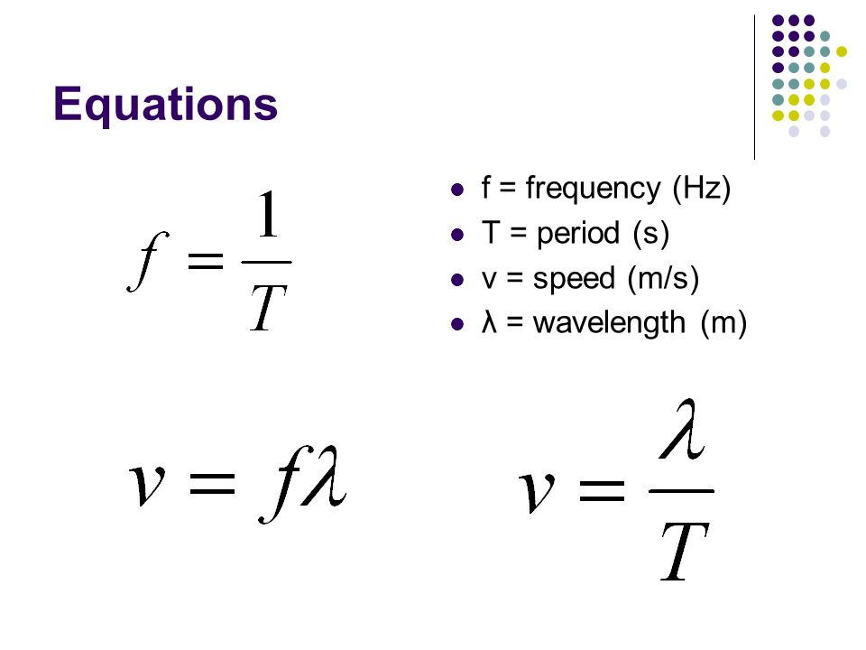 Equations f = frequency (Hz) T = period (s) v = speed (m/s) λ = wavelength (m)