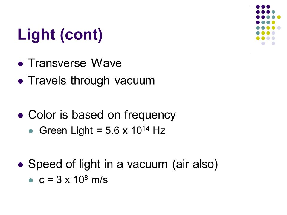 Light (cont) Transverse Wave Travels through vacuum Color is based on frequency Green Light = 5.6 x 10 14 Hz Speed of light in a vacuum (air also) c =