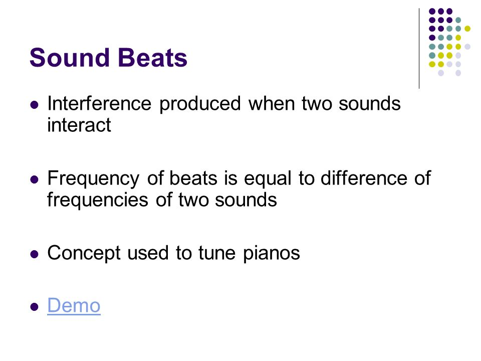 Sound Beats Interference produced when two sounds interact Frequency of beats is equal to difference of frequencies of two sounds Concept used to tune