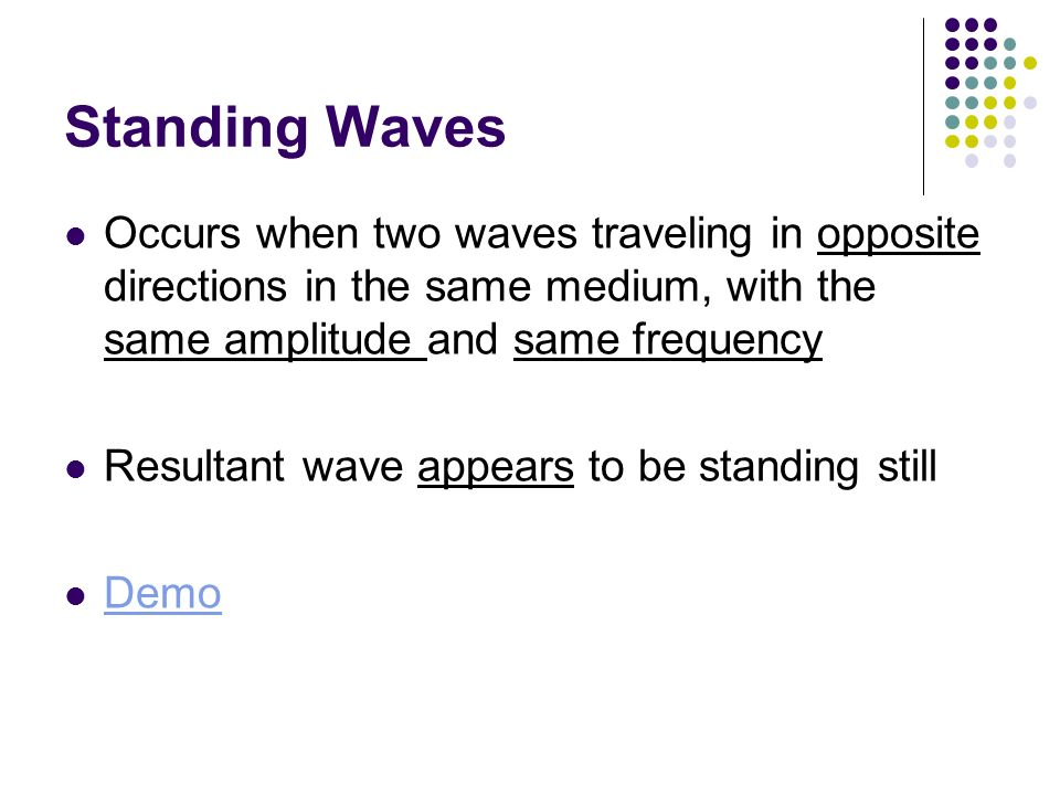 Standing Waves Occurs when two waves traveling in opposite directions in the same medium, with the same amplitude and same frequency Resultant wave ap