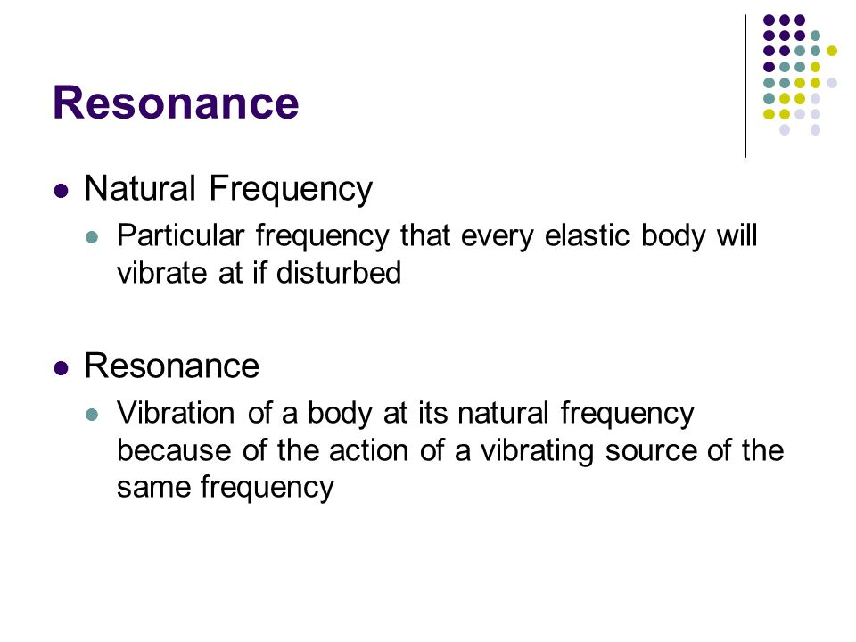 Resonance Natural Frequency Particular frequency that every elastic body will vibrate at if disturbed Resonance Vibration of a body at its natural fre