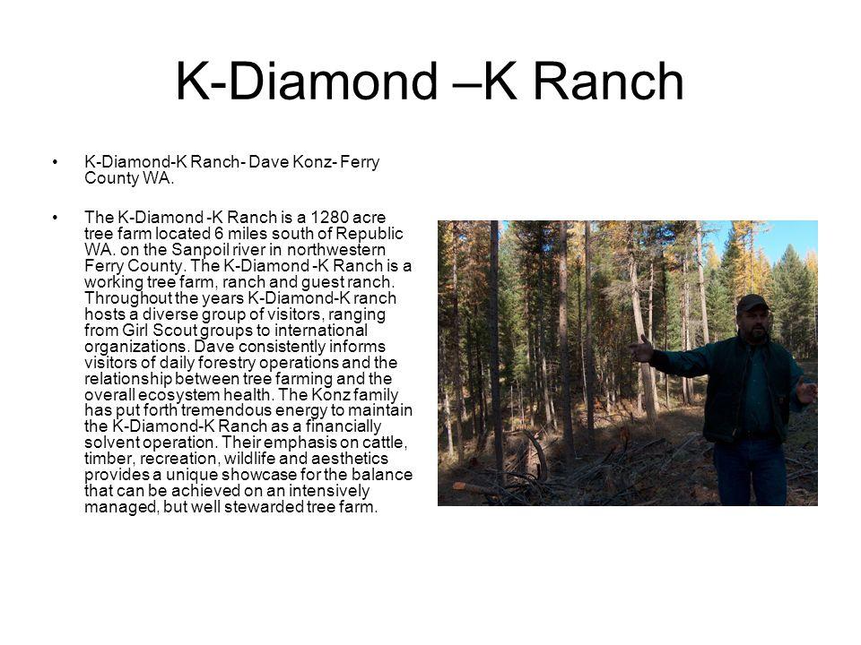 K-Diamond –K Ranch K-Diamond-K Ranch- Dave Konz- Ferry County WA. The K-Diamond -K Ranch is a 1280 acre tree farm located 6 miles south of Republic WA