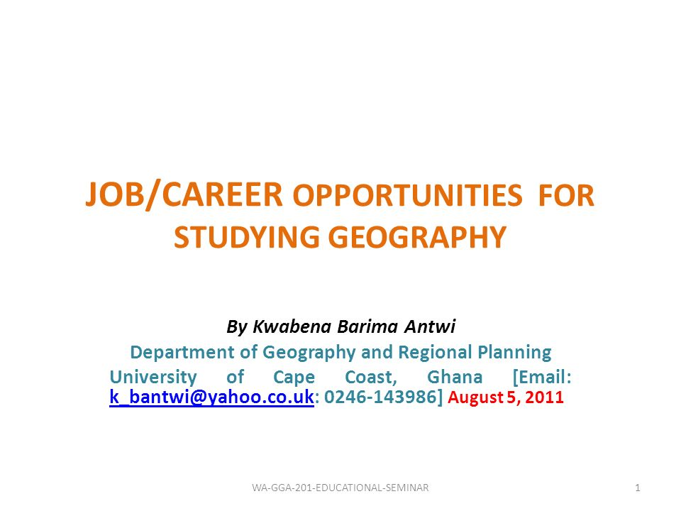 JOB/CAREER OPPORTUNITIES FOR STUDYING GEOGRAPHY By Kwabena Barima Antwi Department of Geography and Regional Planning University of Cape Coast, Ghana