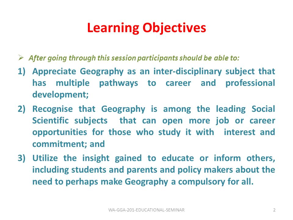 Learning Objectives After going through this session participants should be able to: 1)Appreciate Geography as an inter-disciplinary subject that has