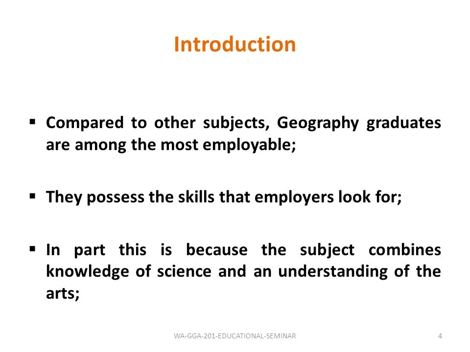 Skills & Attributes Of Geographers (Adapted from Pauline, 1999) GEOGRAPHY – Understand and interpret geographic information: Recognise inter and intra-subject relationships Understand the conceptual basis of geography Understand methods for geographical investigations and their limitations INTELLECTUAL SKILLS : -Research abilities -Reason critically -Create imaginative solutions -Synthesize diverse materials -Reflect and evaluate -Originality -Flexible in thinking and debating issues --Criticize analytical approaches PRACTICAL SKILLS: -IT & GIS -Field Investigations -Computer-based analysis -Laboratory investigations -Data analysis -Devise imaginative research methodologies -Professional presentations INTERPERSONAL SKILLS: -Negotiation -Ethical and professional behaviour -Networking and teamwork -Oral communication -Written communication -Empathy -Listening abilities -Manage meetings PERSONAL SKILLS: -Career management -Self motivation -Prioritize activities -Innovation and adaptability -Self evaluation -Time planning and management -Independent work -Enterprising 5WA-GGA-201-EDUCATIONAL-SEMINAR