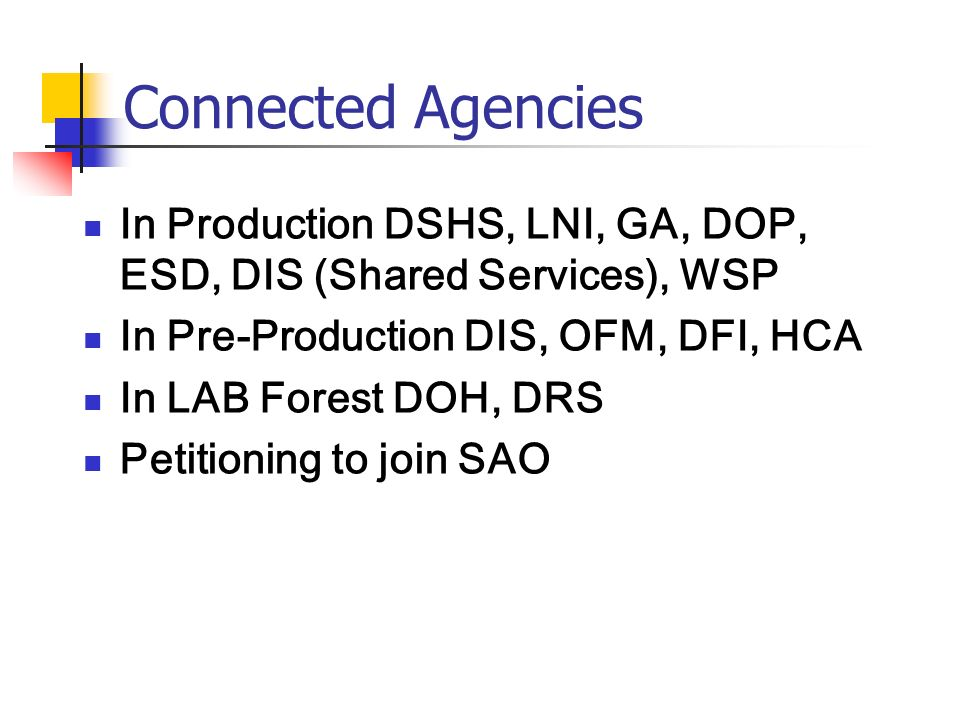 Connected Agencies In Production DSHS, LNI, GA, DOP, ESD, DIS (Shared Services), WSP In Pre-Production DIS, OFM, DFI, HCA In LAB Forest DOH, DRS Petitioning to join SAO
