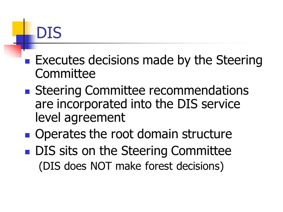 DIS Executes decisions made by the Steering Committee Steering Committee recommendations are incorporated into the DIS service level agreement Operates the root domain structure DIS sits on the Steering Committee (DIS does NOT make forest decisions)