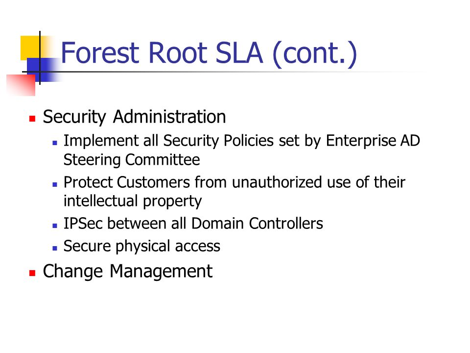 Forest Root SLA (cont.) Security Administration Implement all Security Policies set by Enterprise AD Steering Committee Protect Customers from unauthorized use of their intellectual property IPSec between all Domain Controllers Secure physical access Change Management