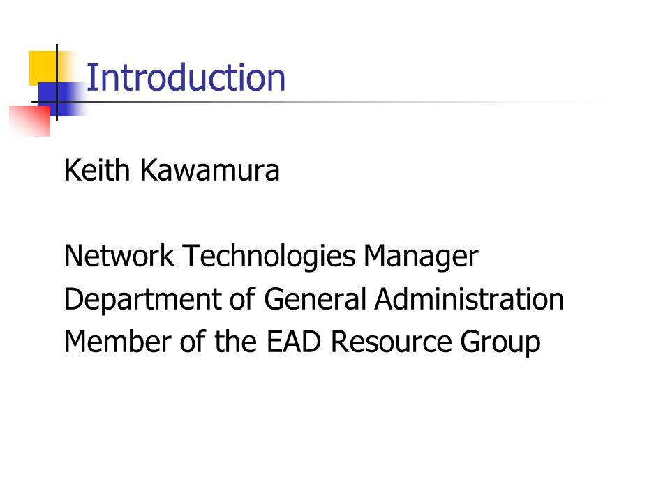 Introduction Keith Kawamura Network Technologies Manager Department of General Administration Member of the EAD Resource Group