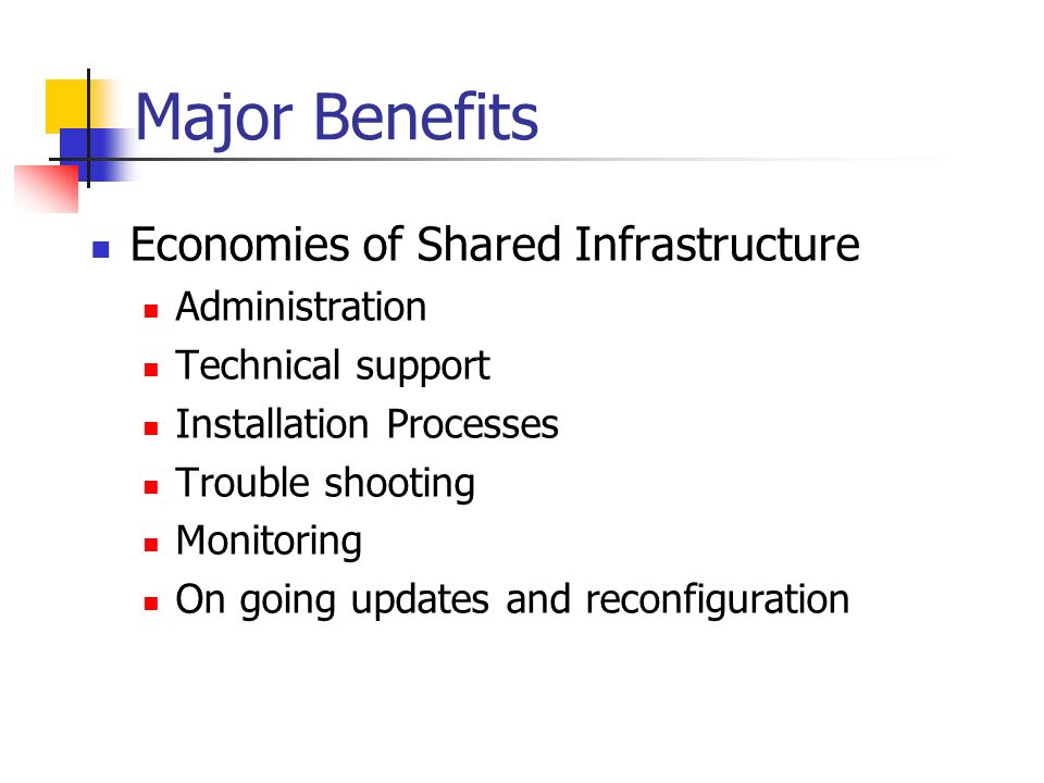 Major Benefits Economies of Shared Infrastructure Administration Technical support Installation Processes Trouble shooting Monitoring On going updates and reconfiguration