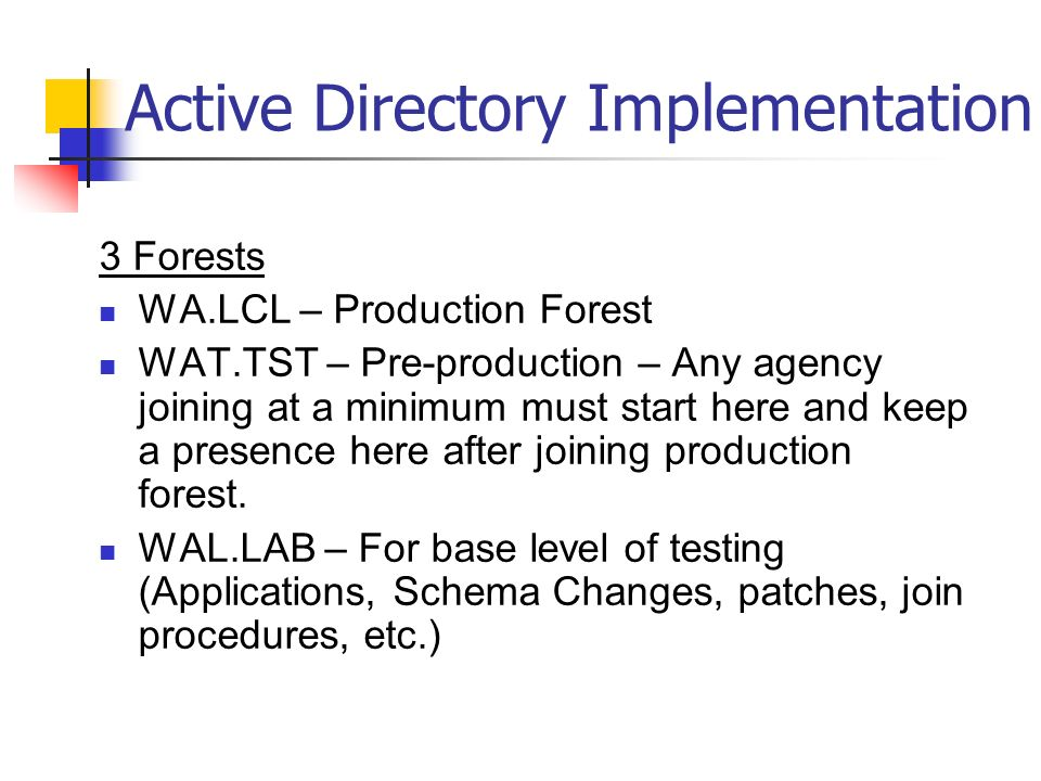 Active Directory Implementation 3 Forests WA.LCL – Production Forest WAT.TST – Pre-production – Any agency joining at a minimum must start here and keep a presence here after joining production forest.
